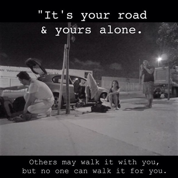 It's your road and yours alone. Others may walk it with you, but no one can walk it for you.